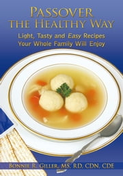 Passover the Healthy Way - Light, Tasty and Easy Recipes Your Whole Family Will Enjoy ebook by Bonnie R. Giller, MS, RD, CDN, CDE