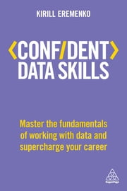 Confident Data Skills - Master the Fundamentals of Working with Data and Supercharge Your Career ebook by Kirill Eremenko