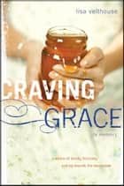 Craving Grace - A Story of Faith, Failure, and My Search for Sweetness ebook by Lisa Velthouse