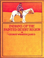 The Indians of the Painted Desert Region - Hopis, Navahoes, Wallapais, Havasupais ebook by George Wharton James