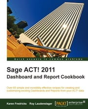 Sage ACT! 2011 Dashboard and Report Cookbook ebook by Karen Fredricks, Roy Laudenslager