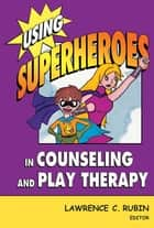 Using Superheroes in Counseling and Play Therapy ebook by Lawrence C. Rubin, PhD, LMHC,...