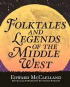Folktales and Legends of the Middle West ebook by Edward McClelland, David Wilson