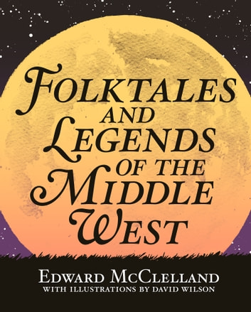 Folktales and Legends of the Middle West ebook by Edward McClelland,David Wilson