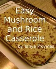 Easy Mushroom and Rice Casserole Recipe ebook by Tanya Provines