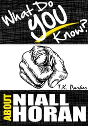 What Do You Know About Niall Horan? The Unauthorized Trivia Quiz Game Book About Niall Horan Facts ebook by TK Parker