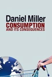 Consumption and Its Consequences ebook by Daniel Miller