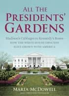 All the Presidents' Gardens - Madison's Cabbages to Kennedy's Roses—How the White House Grounds Have Grown with America ebook by Marta McDowell