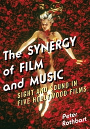 The Synergy of Film and Music - Sight and Sound in Five Hollywood Films ebook by Peter Rothbart