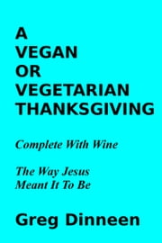 A Vegan Or Vegetarian Thanksgiving Complete With Wine The Way Jesus Meant It To Be ebook by Greg Dinneen