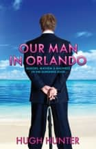 Our Man in Orlando - Murder, Mayhem and Madness in the Sunshine State ebook by Hugh Hunter