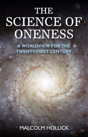 The Science of Oneness - A World View For Our Age ebook by Malcolm Hollick