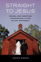 Straight to Jesus - Sexual and Christian Conversions in the Ex-Gay Movement ebook by Tanya Erzen