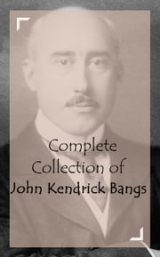 Complete Collection of John Kendrick Bangs ebook by John Kendrick Bangs