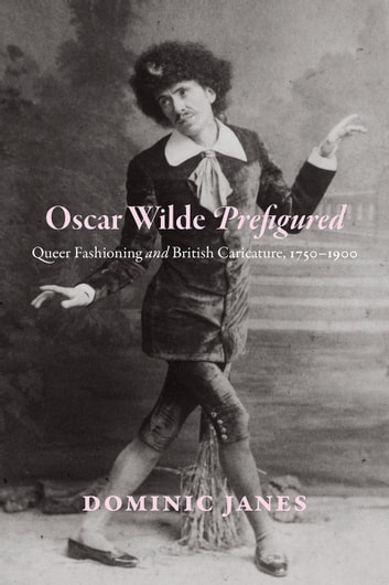 Oscar Wilde Prefigured - Queer Fashioning and British Caricature, 1750-1900 ebook by Dominic Janes