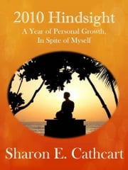 2010 Hindsight: A Year of Personal Growth, In Spite of Myself ebook by Sharon E. Cathcart