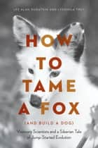 How to Tame a Fox (and Build a Dog) - Visionary Scientists and a Siberian Tale of Jump-Started Evolution ebook by Lee Alan Dugatkin, Lyudmila Trut