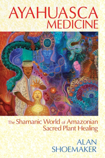 Ayahuasca Medicine - The Shamanic World of Amazonian Sacred Plant Healing ebook by Alan Shoemaker