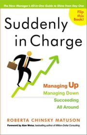 Suddenly in Charge - Managing Up, Managing Down, Succeeding All Around ebook by Roberta Chinsky Matuson