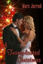 A Transplanted Christmas ebook by Marc Jarrod