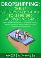 Dropshipping: The #1 Step-by-Step Guide to $100,000 Passive Income: Make Money Online with E-Commerce, Shopify, Affiliate Marketing, Amazon FBA, Instagram, and Facebook Advertising ebook by Andrew Manley