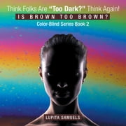 "Think Folks Are ""Too Dark?"" Think Again! - Is Brown too Brown ebook by Lupita Samuels"