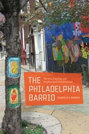 The Philadelphia Barrio - The Arts, Branding, and Neighborhood Transformation ebook by Frederick F. Wherry