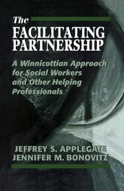 The Facilitating Partnership - A Winnicottian Approach for Social Workers and Other Helping Professionals ebook by Jeffrey S. Applegate, Jennifer M. Bonovitz