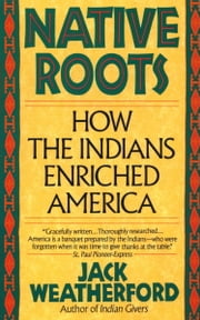 Native Roots - How the Indians Enriched America ebook by Jack Weatherford