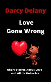 Love Gone Wrong: Short Stories About Love and All Its Debacles