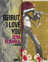 Beirut, I Love You - A Memoir ebook by Zena el Khalil