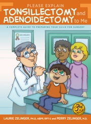 Please Explain Tonsillectomy and Adenoidectomy To Me - A Complete Guide to Preparing a Child for Surgery ebook by Laurie Zelinger, Perry Zelinger