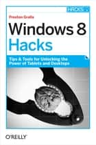 Windows 8 Hacks - Tips & Tools for Unlocking the Power of Tablets and Desktops ebook by Preston Gralla