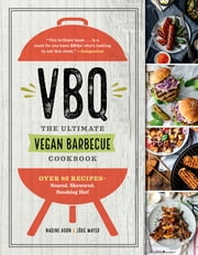 VBQ—The Ultimate Vegan Barbecue Cookbook - Over 80 Recipes—Seared, Skewered, Smoking Hot! ebook by Nadine Horn, Jörg Mayer