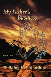 My Father's Business - Building Relationships ebook by R.A. Feller