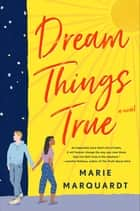 Dream Things True - A Novel ebook by Marie Marquardt