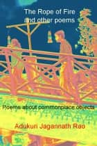The Rope of Fire and other poems ebook by Adukuri Jagannath Rao
