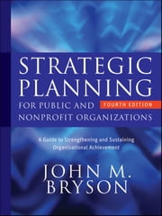 Strategic Planning for Public and Nonprofit Organizations - A Guide to Strengthening and Sustaining Organizational Achievement ebook by John M. Bryson