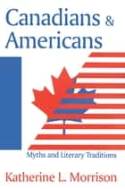 Canadians and Americans - Myths and Literary Traditions ebook by Katherine L. Morrison