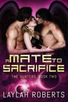 A Mate to Sacrifice - The Hunters, #2 ebook by Laylah Roberts