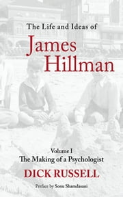 The Life and Ideas of James Hillman - Volume I: The Making of a Psychologist ebook by Dick Russell,Sonu Shamdasani
