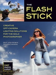 The Flash Stick: Creative Lighting Solutions for the Solo Photographer ebook by Deutschmann, Rod