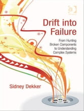 Drift into Failure - From Hunting Broken Components to Understanding Complex Systems ebook by Sidney Dekker