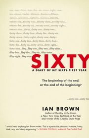 Sixty - A Diary of My Sixty-First Year: The Beginning of the End, or the End of the Beginning? ebook by Ian Brown