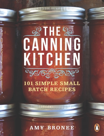 The Canning Kitchen - 101 Simple Small Batch Recipes ebook by Amy Bronee