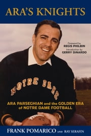 Ara's Knights - Ara Parseghian and the Golden Era of Notre Dame Football ebook by Frank Pomarico,Ray Serafin,Regis Philbin,Gerry DiNardo