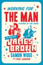 Working for the Man, Playing in the Band - My Years with James Brown ebook by Damon Wood, Phil Carson