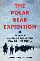 The Polar Bear Expedition - The Heroes of America's Forgotten Invasion of Russia ebook by James Carl Nelson