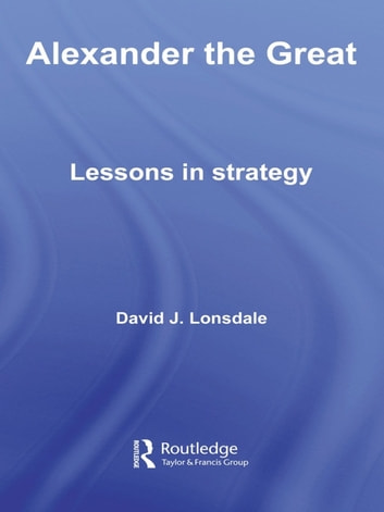 Alexander the Great: Lessons in Strategy ebook by David J. Lonsdale
