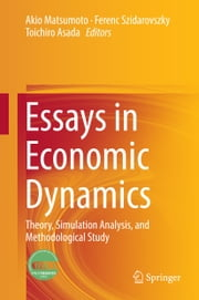 Essays in Economic Dynamics - Theory, Simulation Analysis, and Methodological Study ebook by Akio Matsumoto,Ferenc Szidarovszky,Toichiro Asada